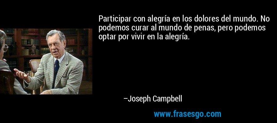 Participar con alegría en los dolores del mundo. No podemos curar al mundo de penas, pero podemos optar por vivir en la alegría. – Joseph Campbell