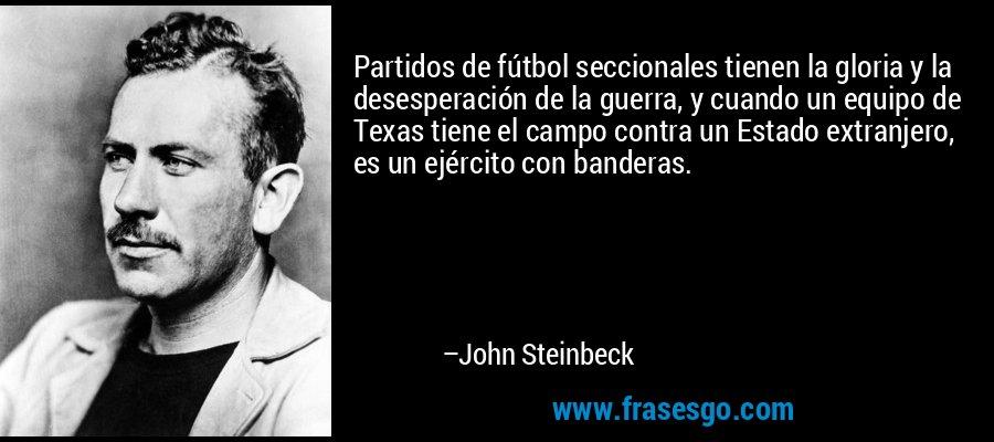 Partidos de fútbol seccionales tienen la gloria y la desesperación de la guerra, y cuando un equipo de Texas tiene el campo contra un Estado extranjero, es un ejército con banderas. – John Steinbeck
