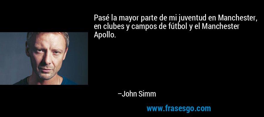 Pasé la mayor parte de mi juventud en Manchester, en clubes y campos de fútbol y el Manchester Apollo. – John Simm