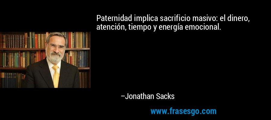 Paternidad implica sacrificio masivo: el dinero, atención, tiempo y energía emocional. – Jonathan Sacks