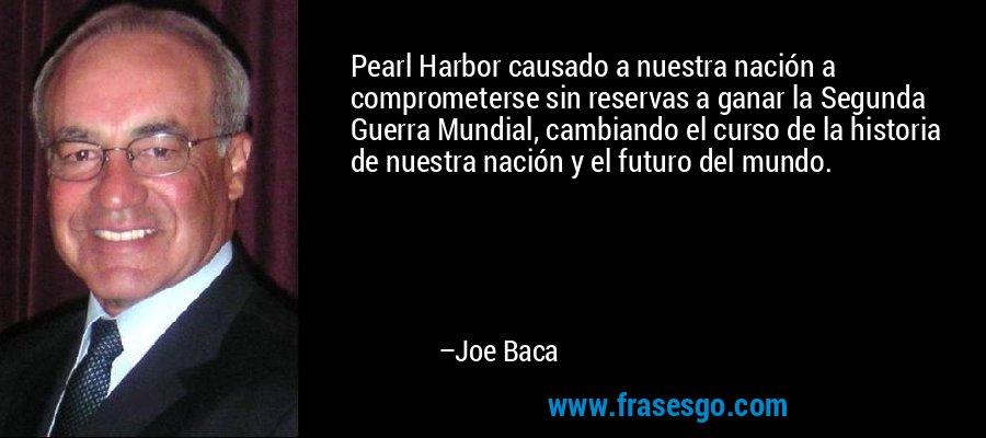 Pearl Harbor causado a nuestra nación a comprometerse sin reservas a ganar la Segunda Guerra Mundial, cambiando el curso de la historia de nuestra nación y el futuro del mundo. – Joe Baca