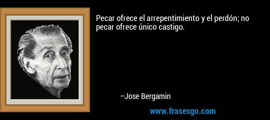 Pecar ofrece el arrepentimiento y el perdón; no pecar ofrece único castigo. – Jose Bergamin