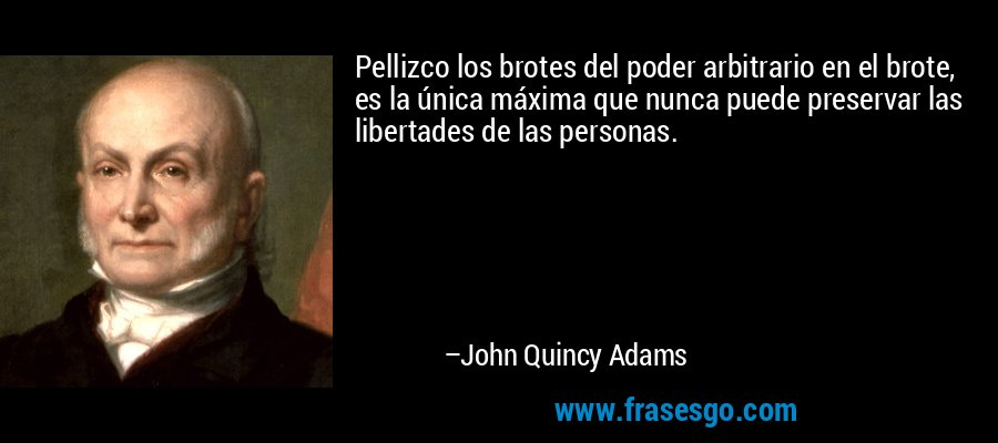 Pellizco los brotes del poder arbitrario en el brote, es la única máxima que nunca puede preservar las libertades de las personas. – John Quincy Adams