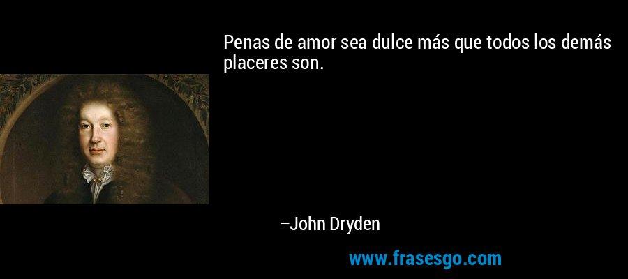 Penas de amor sea dulce más que todos los demás placeres son. – John Dryden