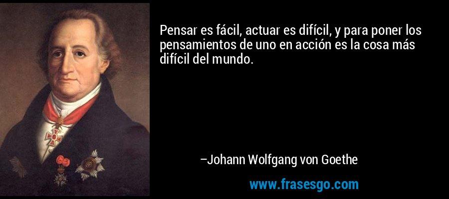 Pensar es fácil, actuar es difícil, y para poner los pensamientos de uno en acción es la cosa más difícil del mundo. – Johann Wolfgang von Goethe