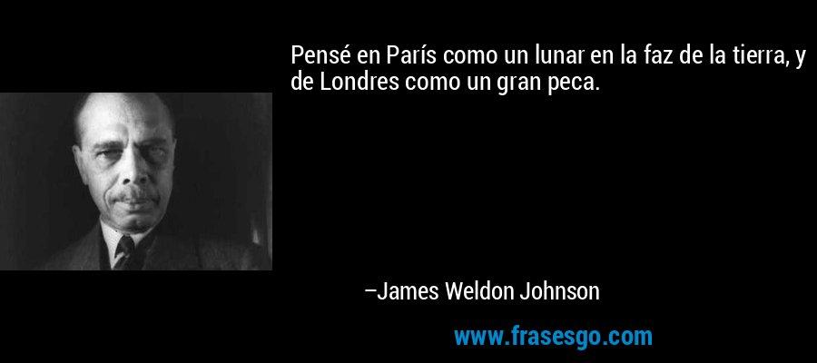 Pensé en París como un lunar en la faz de la tierra, y de Londres como un gran peca. – James Weldon Johnson