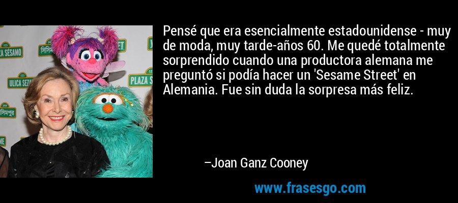 Pensé que era esencialmente estadounidense - muy de moda, muy tarde-años 60. Me quedé totalmente sorprendido cuando una productora alemana me preguntó si podía hacer un 'Sesame Street' en Alemania. Fue sin duda la sorpresa más feliz. – Joan Ganz Cooney