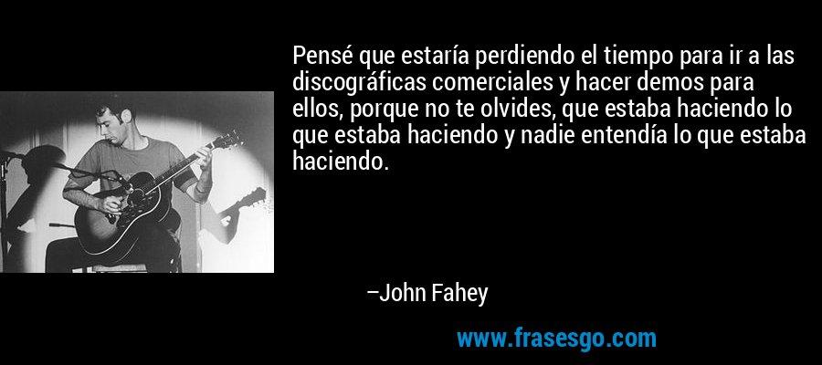 Pensé que estaría perdiendo el tiempo para ir a las discográficas comerciales y hacer demos para ellos, porque no te olvides, que estaba haciendo lo que estaba haciendo y nadie entendía lo que estaba haciendo. – John Fahey