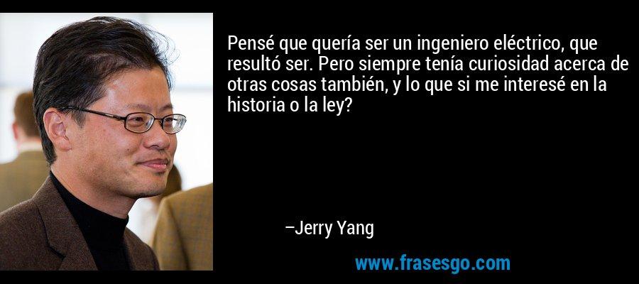 Pensé que quería ser un ingeniero eléctrico, que resultó ser. Pero siempre tenía curiosidad acerca de otras cosas también, y lo que si me interesé en la historia o la ley? – Jerry Yang