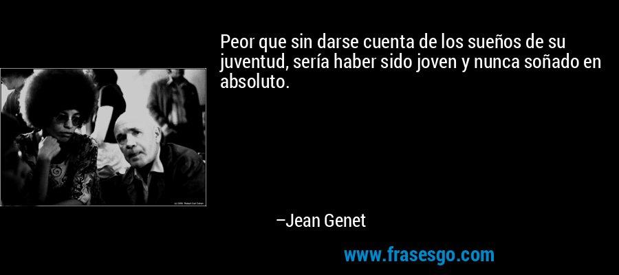 Peor que sin darse cuenta de los sueños de su juventud, sería haber sido joven y nunca soñado en absoluto. – Jean Genet