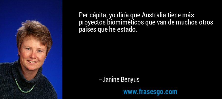 Per cápita, yo diría que Australia tiene más proyectos biomiméticos que van de muchos otros países que he estado. – Janine Benyus