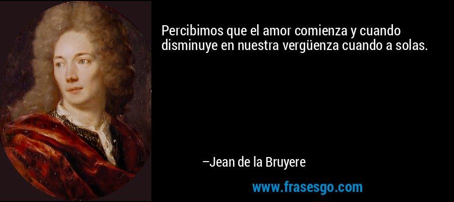 Percibimos que el amor comienza y cuando disminuye en nuestra vergüenza cuando a solas. – Jean de la Bruyere