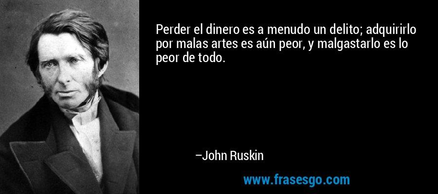 Perder el dinero es a menudo un delito; adquirirlo por malas artes es aún peor, y malgastarlo es lo peor de todo. – John Ruskin