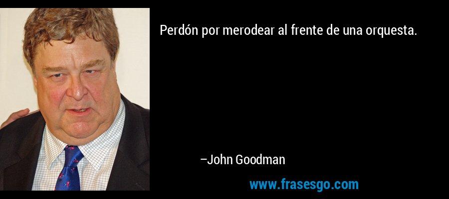 Perdón por merodear al frente de una orquesta. – John Goodman