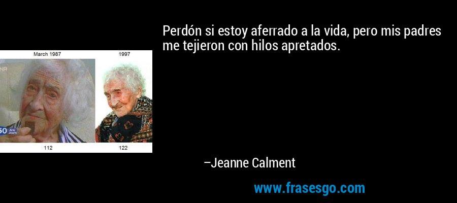 Perdón si estoy aferrado a la vida, pero mis padres me tejieron con hilos apretados. – Jeanne Calment