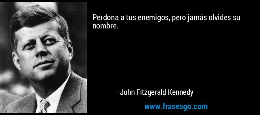 Perdona a tus enemigos, pero jamás olvides su nombre. – John Fitzgerald Kennedy