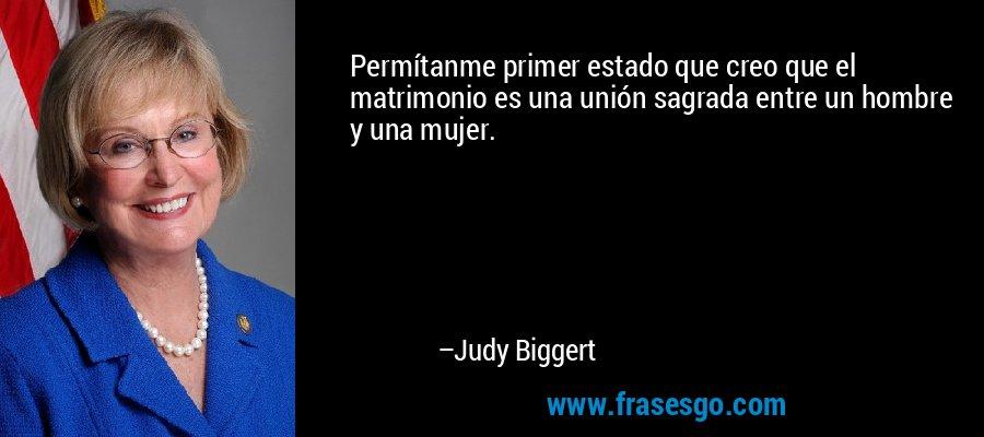Permítanme primer estado que creo que el matrimonio es una unión sagrada entre un hombre y una mujer. – Judy Biggert