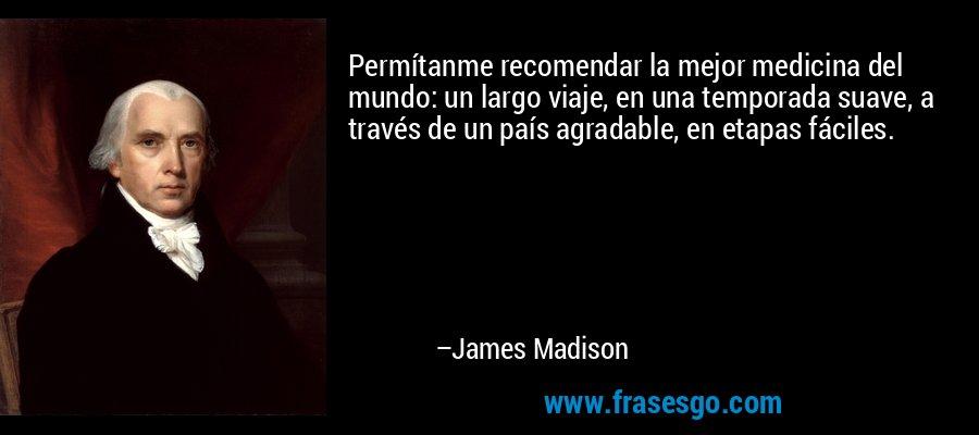 Permítanme recomendar la mejor medicina del mundo: un largo viaje, en una temporada suave, a través de un país agradable, en etapas fáciles. – James Madison