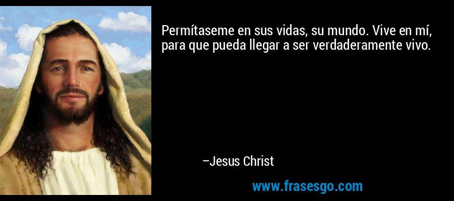 Permítaseme en sus vidas, su mundo. Vive en mí, para que pueda llegar a ser verdaderamente vivo. – Jesus Christ