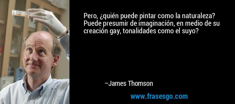 Pero, ¿quién puede pintar como la naturaleza? Puede presumir de imaginación, en medio de su creación gay, tonalidades como el suyo? – James Thomson