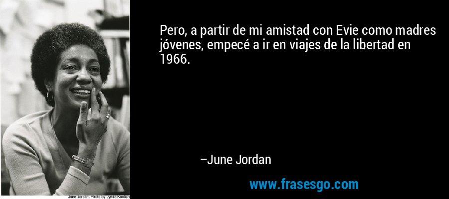 Pero, a partir de mi amistad con Evie como madres jóvenes, empecé a ir en viajes de la libertad en 1966. – June Jordan