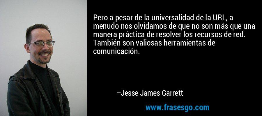Pero a pesar de la universalidad de la URL, a menudo nos olvidamos de que no son más que una manera práctica de resolver los recursos de red. También son valiosas herramientas de comunicación. – Jesse James Garrett