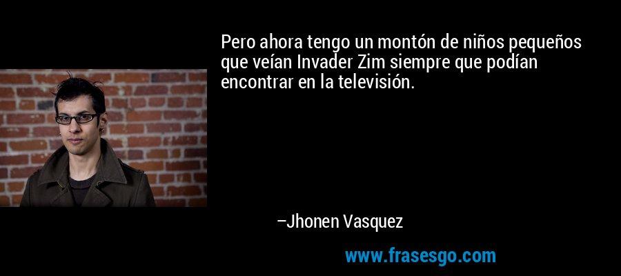 Pero ahora tengo un montón de niños pequeños que veían Invader Zim siempre que podían encontrar en la televisión. – Jhonen Vasquez