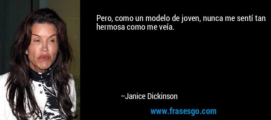 Pero, como un modelo de joven, nunca me sentí tan hermosa como me veía. – Janice Dickinson