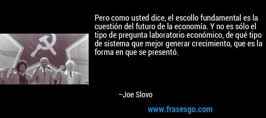 Pero como usted dice, el escollo fundamental es la cuestión del futuro de la economía. Y no es sólo el tipo de pregunta laboratorio económico, de qué tipo de sistema que mejor generar crecimiento, que es la forma en que se presentó. – Joe Slovo