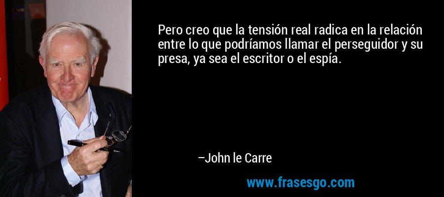 Pero creo que la tensión real radica en la relación entre lo que podríamos llamar el perseguidor y su presa, ya sea el escritor o el espía. – John le Carre