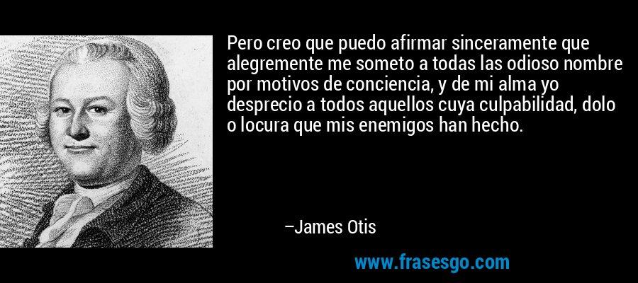Pero creo que puedo afirmar sinceramente que alegremente me someto a todas las odioso nombre por motivos de conciencia, y de mi alma yo desprecio a todos aquellos cuya culpabilidad, dolo o locura que mis enemigos han hecho. – James Otis