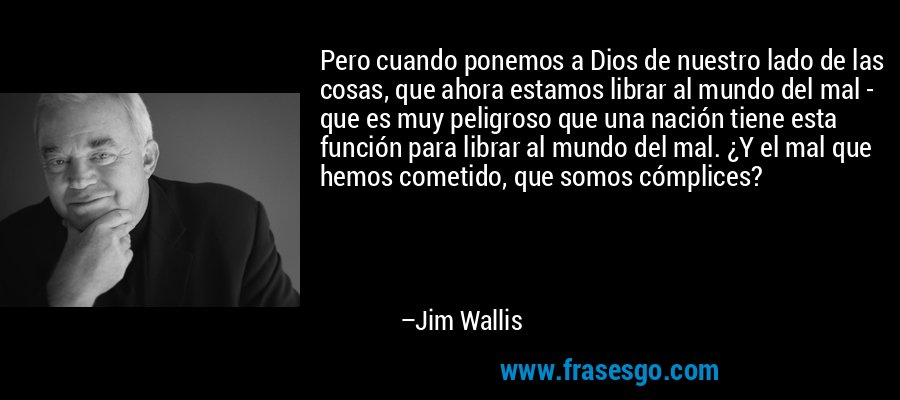 Pero cuando ponemos a Dios de nuestro lado de las cosas, que ahora estamos librar al mundo del mal - que es muy peligroso que una nación tiene esta función para librar al mundo del mal. ¿Y el mal que hemos cometido, que somos cómplices? – Jim Wallis