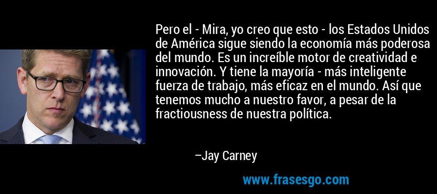 Pero el - Mira, yo creo que esto - los Estados Unidos de América sigue siendo la economía más poderosa del mundo. Es un increíble motor de creatividad e innovación. Y tiene la mayoría - más inteligente fuerza de trabajo, más eficaz en el mundo. Así que tenemos mucho a nuestro favor, a pesar de la fractiousness de nuestra política. – Jay Carney