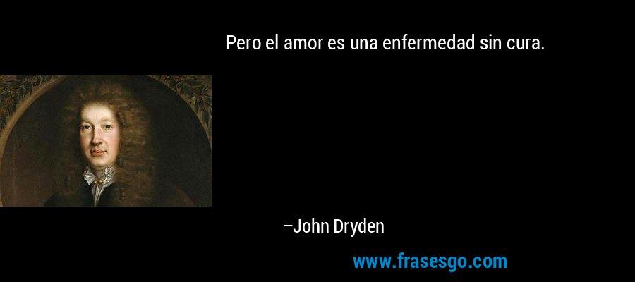 Pero el amor es una enfermedad sin cura. – John Dryden