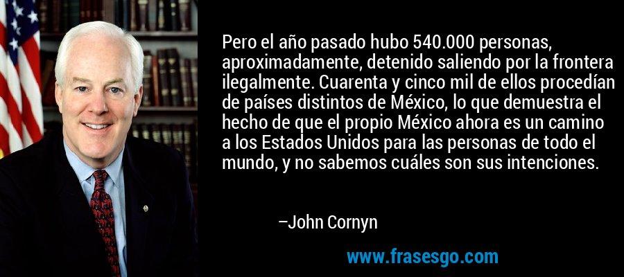 Pero el año pasado hubo 540.000 personas, aproximadamente, detenido saliendo por la frontera ilegalmente. Cuarenta y cinco mil de ellos procedían de países distintos de México, lo que demuestra el hecho de que el propio México ahora es un camino a los Estados Unidos para las personas de todo el mundo, y no sabemos cuáles son sus intenciones. – John Cornyn