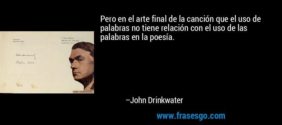 Pero en el arte final de la canción que el uso de palabras no tiene relación con el uso de las palabras en la poesía. – John Drinkwater