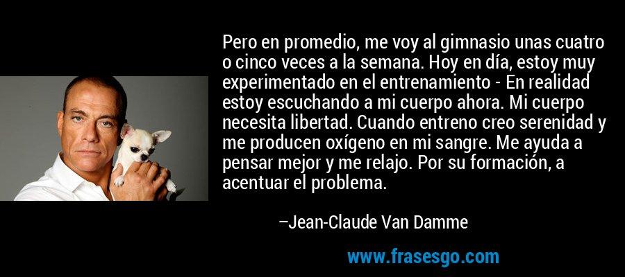 Pero en promedio, me voy al gimnasio unas cuatro o cinco veces a la semana. Hoy en día, estoy muy experimentado en el entrenamiento - En realidad estoy escuchando a mi cuerpo ahora. Mi cuerpo necesita libertad. Cuando entreno creo serenidad y me producen oxígeno en mi sangre. Me ayuda a pensar mejor y me relajo. Por su formación, a acentuar el problema. – Jean-Claude Van Damme