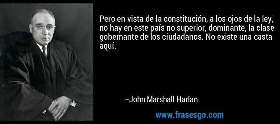 Pero en vista de la constitución, a los ojos de la ley, no hay en este país no superior, dominante, la clase gobernante de los ciudadanos. No existe una casta aquí. – John Marshall Harlan