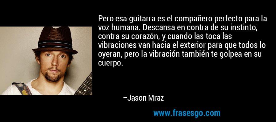 Pero esa guitarra es el compañero perfecto para la voz humana. Descansa en contra de su instinto, contra su corazón, y cuando las toca las vibraciones van hacia el exterior para que todos lo oyeran, pero la vibración también te golpea en su cuerpo. – Jason Mraz
