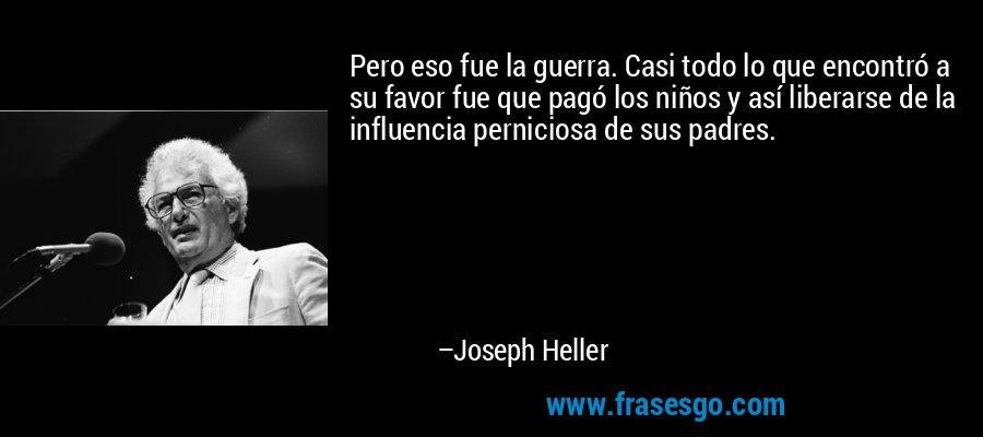 Pero eso fue la guerra. Casi todo lo que encontró a su favor fue que pagó los niños y así liberarse de la influencia perniciosa de sus padres. – Joseph Heller