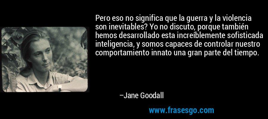 Pero eso no significa que la guerra y la violencia son inevitables? Yo no discuto, porque también hemos desarrollado esta increíblemente sofisticada inteligencia, y somos capaces de controlar nuestro comportamiento innato una gran parte del tiempo. – Jane Goodall