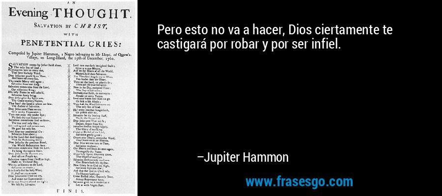 Pero esto no va a hacer, Dios ciertamente te castigará por robar y por ser infiel. – Jupiter Hammon