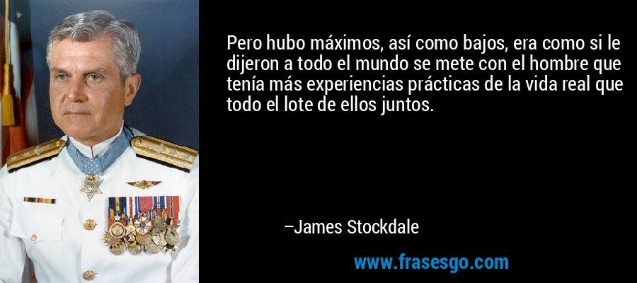 Pero hubo máximos, así como bajos, era como si le dijeron a todo el mundo se mete con el hombre que tenía más experiencias prácticas de la vida real que todo el lote de ellos juntos. – James Stockdale