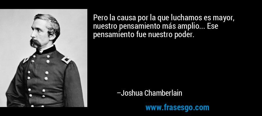 Pero la causa por la que luchamos es mayor, nuestro pensamiento más amplio... Ese pensamiento fue nuestro poder. – Joshua Chamberlain