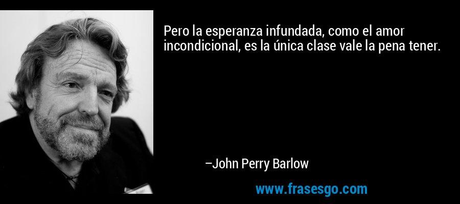 Pero la esperanza infundada, como el amor incondicional, es la única clase vale la pena tener. – John Perry Barlow