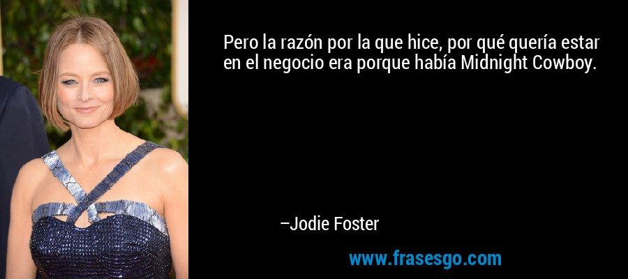 Pero la razón por la que hice, por qué quería estar en el negocio era porque había Midnight Cowboy. – Jodie Foster