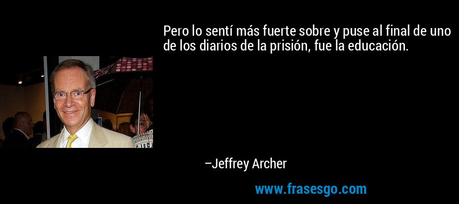 Pero lo sentí más fuerte sobre y puse al final de uno de los diarios de la prisión, fue la educación. – Jeffrey Archer
