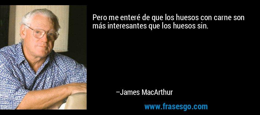 Pero me enteré de que los huesos con carne son más interesantes que los huesos sin. – James MacArthur