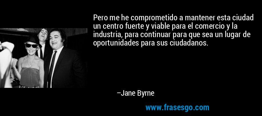 Pero me he comprometido a mantener esta ciudad un centro fuerte y viable para el comercio y la industria, para continuar para que sea un lugar de oportunidades para sus ciudadanos. – Jane Byrne