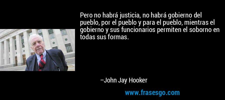 Pero no habrá justicia, no habrá gobierno del pueblo, por el pueblo y para el pueblo, mientras el gobierno y sus funcionarios permiten el soborno en todas sus formas. – John Jay Hooker